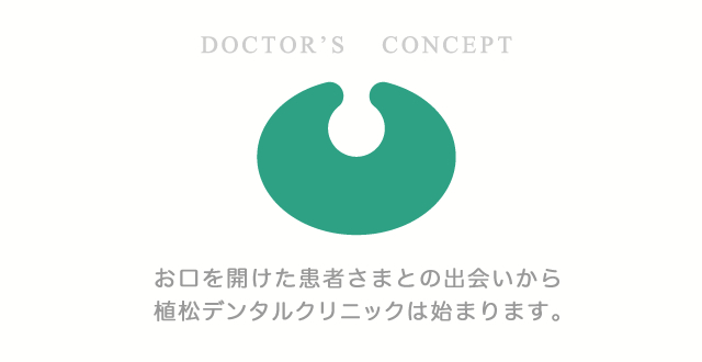 お口を開けた患者さまとの出会いから 植松デンタルクリニックは始まります。